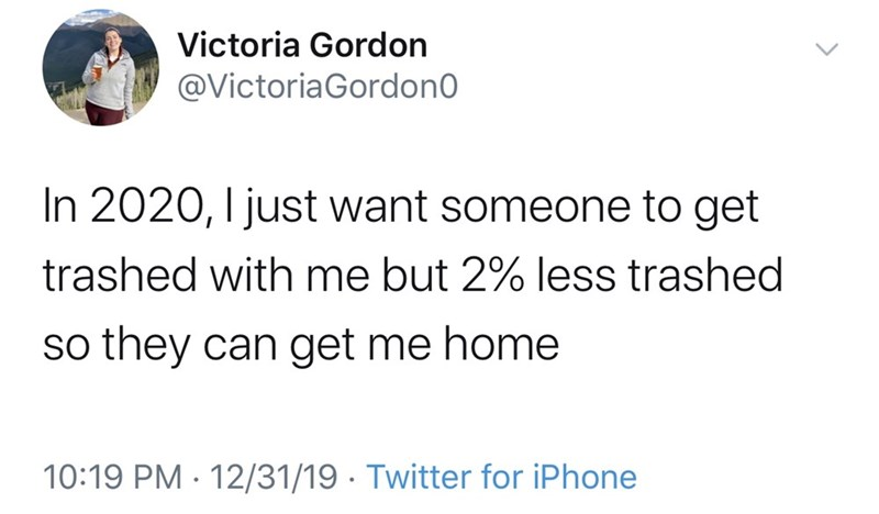Text - Victoria Gordon @VictoriaGordon0 In 2020, I just want someone to get trashed with me but 2% less trashed so they can get me home 10:19 PM · 12/31/19 · Twitter for iPhone