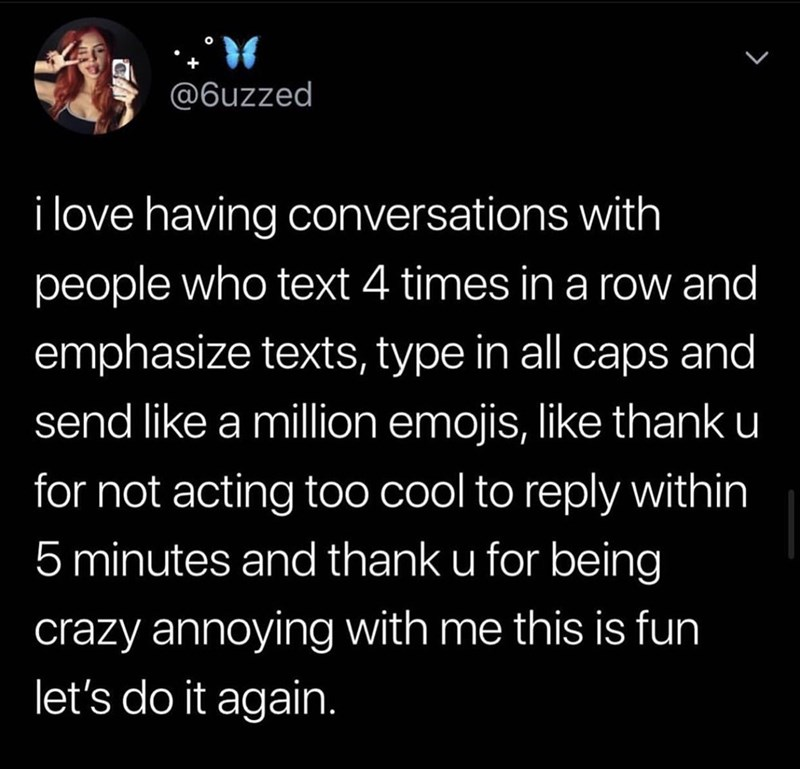 Text - @6uzzed i love having conversations with people who text 4 times in a row and emphasize texts, type in all caps and send like a million emojis, like thank u for not acting too cool to reply within 5 minutes and thank u for being crazy annoying with me this is fun let's do it again.