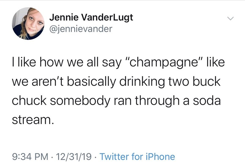 """Text - Jennie VanderLugt @jennievander I like how we all say """"champagne"""" like we aren't basically drinking two buck chuck somebody ran through a soda stream. 9:34 PM · 12/31/19 · Twitter for iPhone"""