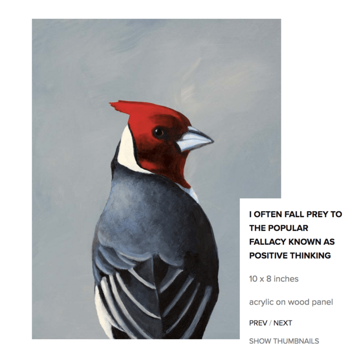 Bird - I OFTEN FALL PREY TO THE POPULAR FALLACY KNOWN AS POSITIVE THINKING 10 x 8 inches acrylic on wood panel PREV / NEXT SHOW THUMBNAILS