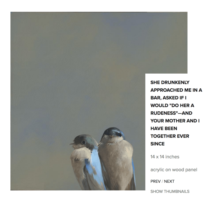 """Bird - SHE DRUNKENLY APPROACHED ME IN A BAR, ASKED IFI WOULD """"DO HER A RUDENESS""""-AND YOUR MOTHER AND I HAVE BEEN TOGETHER EVER SINCE 14 x 14 inches acrylic on wood panel PREV / NEXT SHOW THUMBNAILS"""