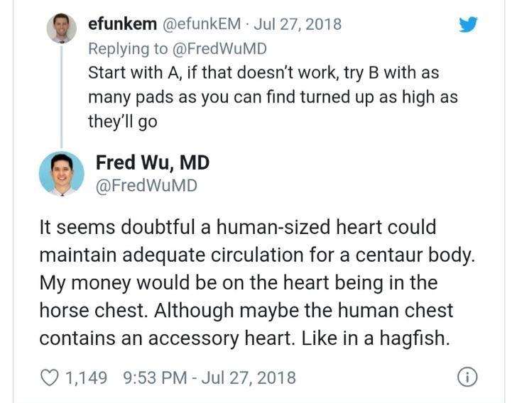 Text - efunkem @efunkEM Jul 27, 2018 Replying to @FredWuMD Start with A, if that doesn't work, try B with as many pads as you can find turned up as high as they'll go Fred Wu, MD @FredWuMD It seems doubtful a human-sized heart could maintain adequate circulation for a centaur body. My money would be on the heart being in the horse chest. Although maybe the human chest contains an accessory heart. Like in a hagfish. O 1,149 9:53 PM - Jul 27, 2018