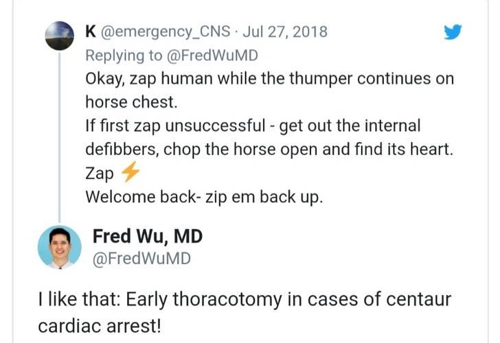 Text - K @emergency_CNS Jul 27, 2018 Replying to @FredWuMD Okay, zap human while the thumper continues on horse chest. If first zap unsuccessful - get out the internal defibbers, chop the horse open and find its heart. Zap Welcome back- zip em back up. Fred Wu, MD @FredWuMD I like that: Early thoracotomy in cases of centaur cardiac arrest!