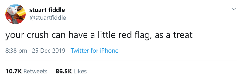 Text - stuart fiddle @stuartfiddle your crush can have a little red flag, as a treat 8:38 pm · 25 Dec 2019 · Twitter for iPhone 10.7K Retweets 86.5K Likes