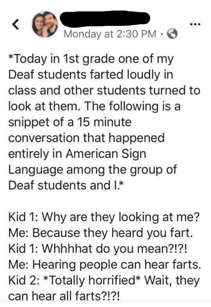 Text - Monday at 2:30 PM · *Today in 1st grade one of my Deaf students farted loudly in class and other students turned to look at them. The following is a snippet of a 15 minute conversation that happened entirely in American Sign Language among the group of Deaf students and I.* Kid 1: Why are they looking at me? Me: Because they heard you fart. Kid 1: Whhhhat do you mean?!?! Me: Hearing people can hear farts. Kid 2: *Totally horrified* Wait, they can hear all farts?!?!