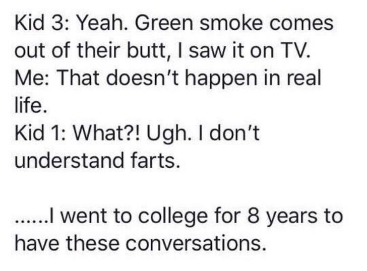Text - Kid 3: Yeah. Green smoke comes out of their butt, I saw it on TV. Me: That doesn't happen in real life. Kid 1: What?! Ugh. I don't understand farts. .I went to college for 8 years to have these conversations.