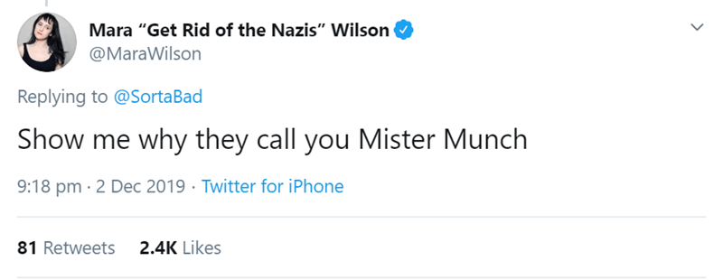 """Text - Mara """"Get Rid of the Nazis"""" Wilson @MaraWilson Replying to @SortaBad Show me why they call you Mister Munch 9:18 pm · 2 Dec 2019 · Twitter for iPhone 2.4K Likes 81 Retweets"""