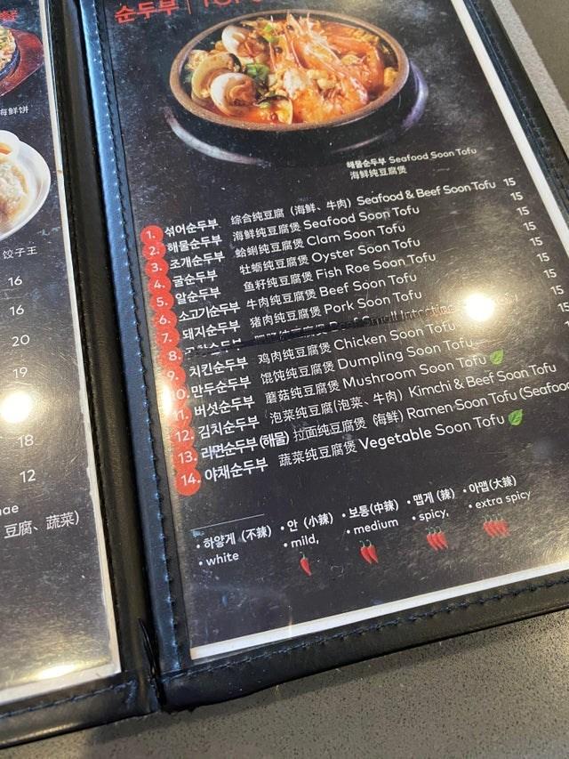 Dish - 순두부 存鮮饼 S4 Seafood Soon Tofu 海鲜纯豆腐煲 饺子王 1. 401EF. RAAER ( . ) Seafood & Beef Soon Tofu 15 2. 3HEE R Seafood Soon Tofu 3. 37 4 ERR Clam Soon Tofu 4. 굴순두부 5. 알순두부 6. ADE 4 Beef Soon Tofu 7. EEY ER Pork Soon Tofu 16 15 15 16 1 AERR Oyster Soon Tofu fAFHERR Fish Roe Soon Tofu 15 15 20 15 19 15 Smell Intretine 8. AE 15 9. 2ZEE4 a Chicken Soon Tofu 0. FAEY m Dumpling Soon Tofu 1. HAAEY R Mushroom Soon Tofu 12. 1 Y #) Kimchi & Beef Soon Tofu 13. 2 E) t CETDE) Ramen Soon Tofu (Seafooc 14. OFžHEY