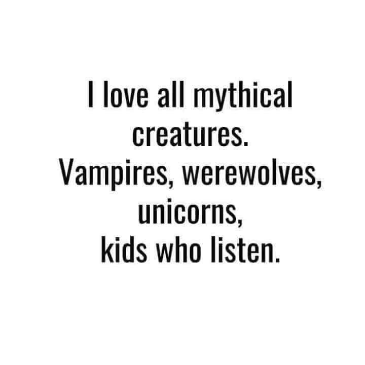 Text - I love all mythical creatures. Vampires, werewolves, unicorns, kids who listen.