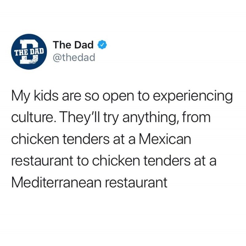 Text - The Dad O THE DAD @thedad My kids are so open to experiencing culture. They'll try anything, from chicken tenders at a Mexican restaurant to chicken tenders at a Mediterranean restaurant