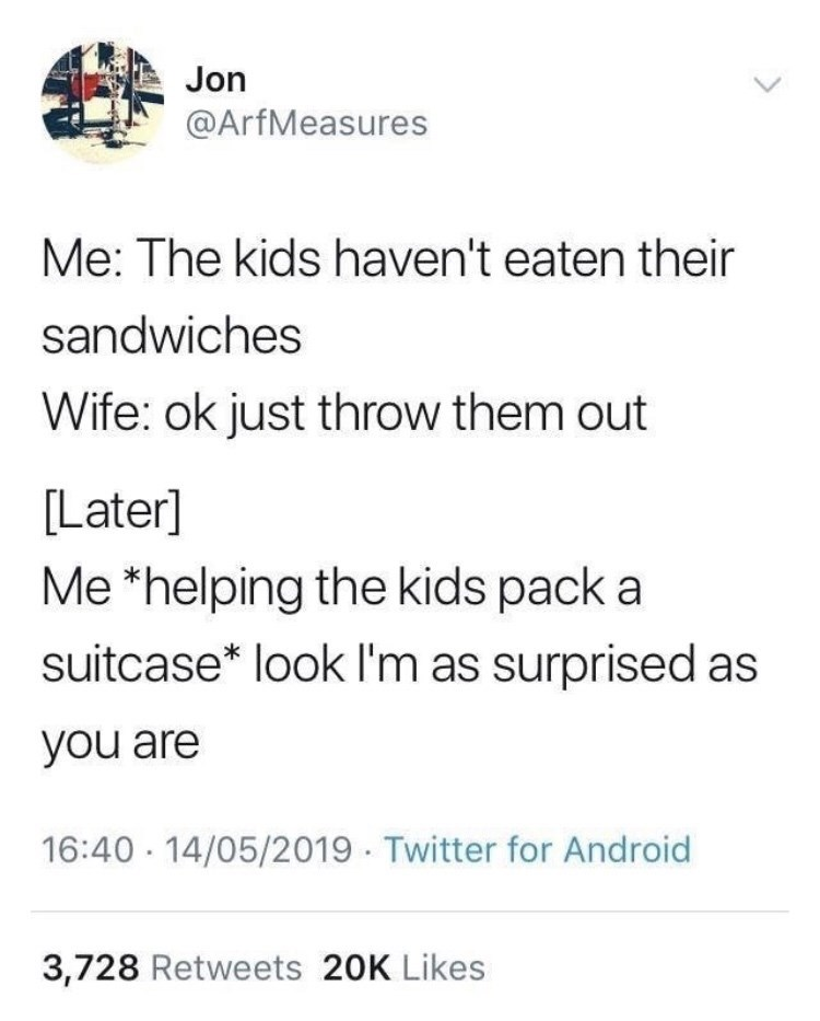 Text - Jon @ArfMeasures Me: The kids haven't eaten their sandwiches Wife: ok just throw them out [Later] Me *helping the kids pack a suitcase* look l'm as surprised as you are 16:40 · 14/05/2019 · Twitter for Android 3,728 Retweets 20K Likes