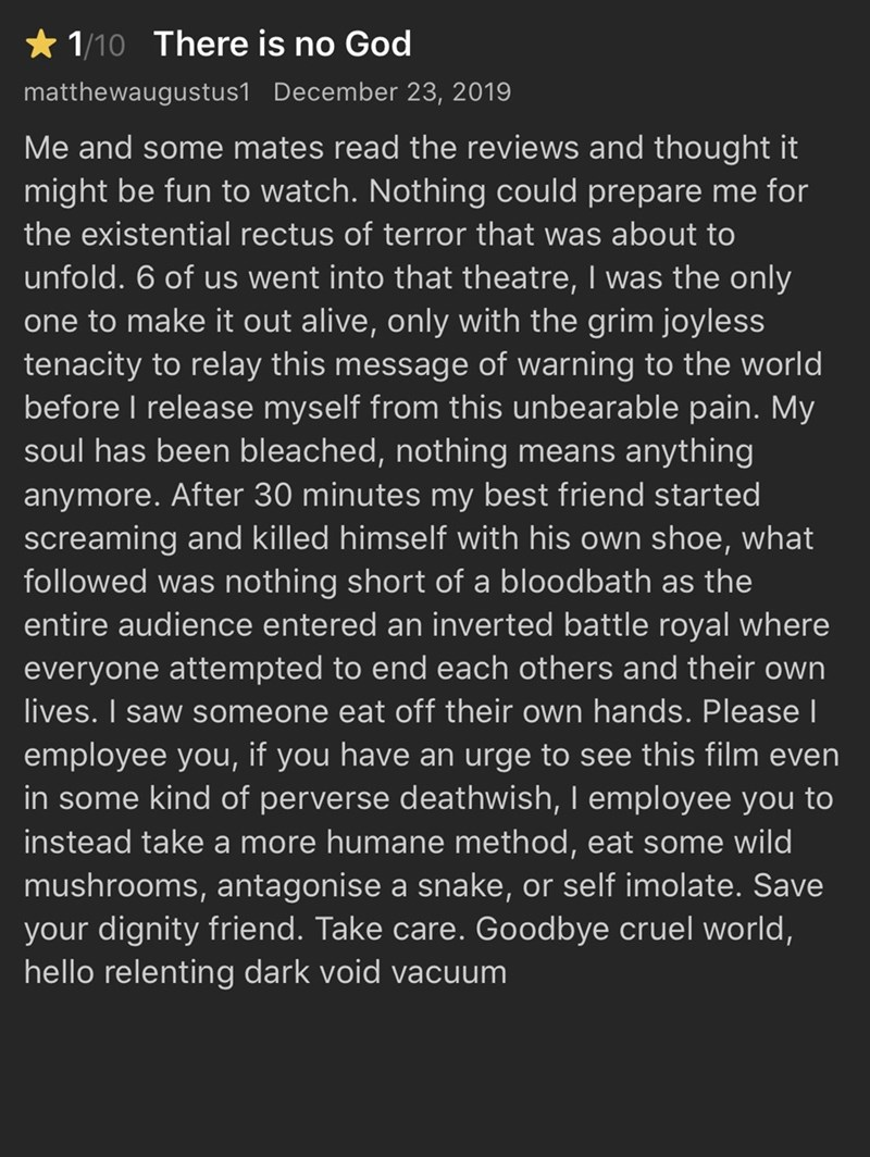 Text - 1/10 There is no God matthewaugustus1 December 23, 2019 Me and some mates read the reviews and thought it might be fun to watch. Nothing could prepare me for the existential rectus of terror that was about to unfold. 6 of us went into that theatre, I was the only one to make it out alive, only with the grim joyless tenacity to relay this message of warning to the world before I release myself from this unbearable pain. My soul has been bleached, nothing means anything anymore. After 30 mi