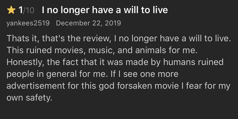 Text - * 1/10 I no longer have a will to live yankees2519 December 22, 2019 Thats it, that's the review, I no longer have a will to live. This ruined movies, music, and animals for me. Honestly, the fact that it was made by humans ruined people in general for me. If I see one more advertisement for this god forsaken movie I fear for my own safety.
