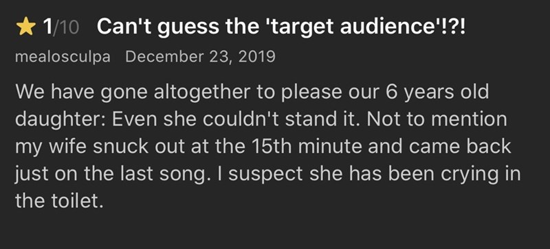 Text - * 1/10 Can't guess the 'target audience'!?! mealosculpa December 23, 2019 We have gone altogether to please our 6 years old daughter: Even she couldn't stand it. Not to mention my wife snuck out at the 15th minute and came back just on the last song. I suspect she has been crying in the toilet.