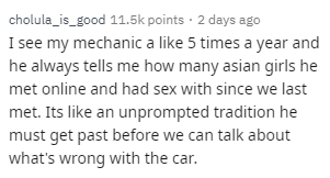 Text - cholula_is_good 11.5k points · 2 days ago I see my mechanic a like 5 times a year and he always tells me how many asian girls he met online and had sex with since we last met. Its like an unprompted tradition he must get past before we can talk about what's wrong with the car.