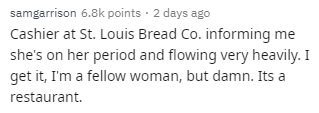 Text - samgarrison 6.8k points · 2 days ago Cashier at St. Louis Bread Co. informing me she's on her period and flowing very heavily. I get it, I'm a fellow woman, but damn. Its a restaurant.