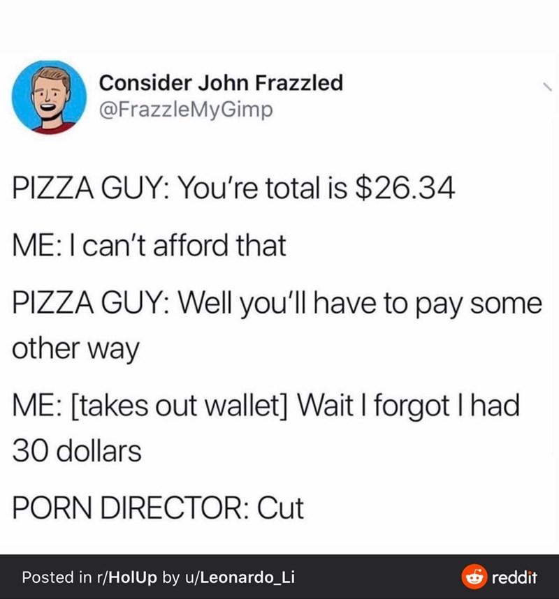 Text - Consider John Frazzled @FrazzleMyGimp PIZZA GUY: You're total is $26.34 ME:I can't afford that PIZZA GUY: Well you'll have to pay some other way ME: [takes out wallet] Wait I forgot I had 30 dollars PORN DIRECTOR: Cut Posted in r/HolUp by u/Leonardo_Li reddit