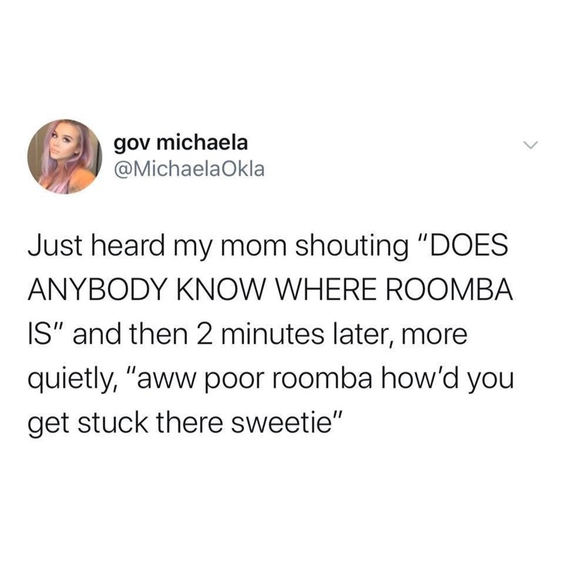 "Text - gov michaela @MichaelaOkla Just heard my mom shouting ""DOES ANYBODY KNOW WHERE ROOMBA IS"" and then 2 minutes later, more quietly, ""aww poor roomba how'd you get stuck there sweetie"""