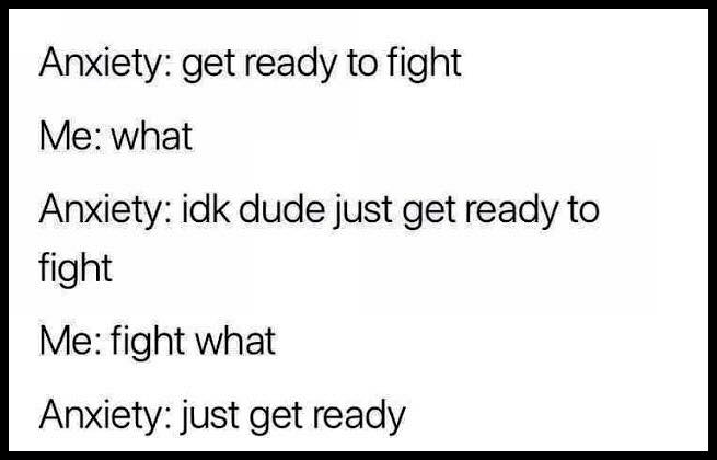 Text - Anxiety: get ready to fight Me: what Anxiety: idk dude just get ready to fight Me: fight what Anxiety: just get ready