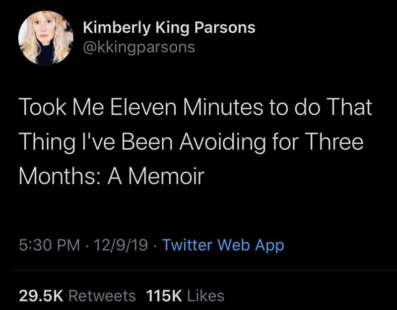 Text - Kimberly King Parsons @kkingparsons Took Me Eleven Minutes to do That Thing I've Been Avoiding for Three Months: A Memoir 5:30 PM · 12/9/19 · Twitter Web App 29.5K Retweets 115K Likes