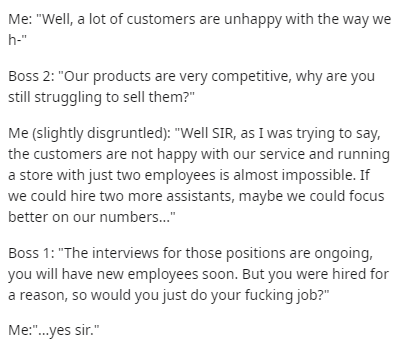 """Text - Me: """"Well, a lot of customers are unhappy with the way we h-"""" Boss 2: """"Our products are very competitive, why are you still struggling to sell them?"""" Me (slightly disgruntled): """"Well SIR, as I was trying to say, the customers are not happy with our service and running a store with just two employees is almost impossible. If we could hire two more assistants, maybe we could focus better on our numbers."""" Boss 1: """"The interviews for those positions are ongoing, you will have new employees so"""