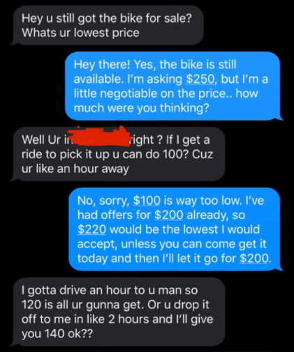 Text - Hey u still got the bike for sale? Whats ur lowest price Hey there! Yes, the bike is still available. I'm asking $250, but l'm a little negotiable on the price.. how much were you thinking? Well Ur ir ride to pick it upu can do 100? Cuz ur like an hour away right ? If I get a No, sorry, $100 is way too low. I've had offers for $200 already, so $220 would be the lowest I would accept, unless you can come get it today and then l'Il let it go for $200. I gotta drive an hour to u man so 120 i