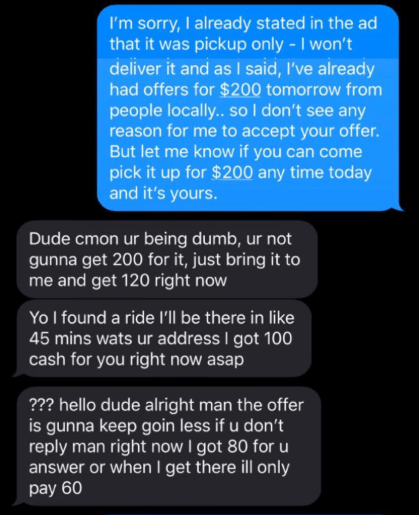 Text - I'm sorry, I already stated in the ad that it was pickup only - I won't deliver it and as I said, I've already had offers for $200 tomorrow from people locally.. so I don't see any reason for me to accept your offer. But let me know if you can come pick it up for $200 any time today and it's yours. Dude cmon ur being dumb, ur not gunna get 200 for it, just bring it to me and get 120 right now Yo I found a ride I'Il be there in like 45 mins wats ur address I got 100 cash for you right now