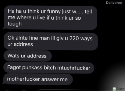 Text - Delivered Ha ha u think ur funny just w.. tell me where u live if u think ur so tough Ok alrite fine man III giv u 220 ways ur address Wats ur address Fagot punkass bitch mtuehrfucker motherfucker answer me Stitch