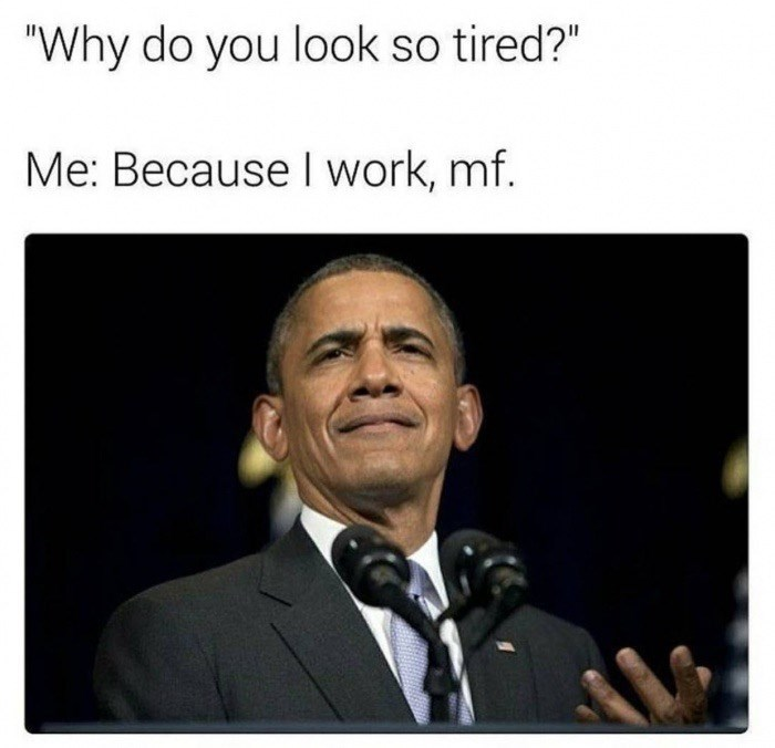 "Funny meme that reads, ""'Why do you look so tired?' Me: Because I work, mf"" above a photo of a confused Obama"