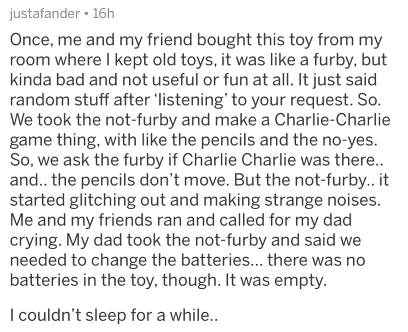 Text - justafander • 16h Once, me and my friend bought this toy from my room where kept old toys, it was like a furby, but kinda bad and not useful or fun at all. It just said random stuff after 'listening' to your request. So. We took the not-furby and make a Charlie-Charlie game thing, with like the pencils and the no-yes. So, we ask the furby if Charlie Charlie was there.. and.. the pencils don't move. But the not-furby.. it started glitching out and making strange noises. Me and my friends r