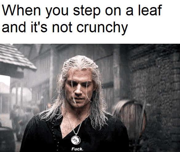 Text - When you step on a leaf and it's not crunchy Fuck.