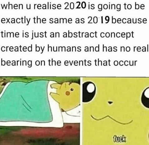 Text - when u realise 2020 is going to be exactly the same as 20 19 because time is just an abstract concept created by humans and has no real bearing on the events that occur fuck