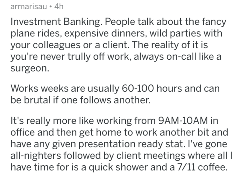 Text - armarisau • 4h Investment Banking. People talk about the fancy plane rides, expensive dinners, wild parties with your colleagues or a client. The reality of it is you're never trully off work, always on-call like a surgeon. Works weeks are usually 60-100 hours and can be brutal if one follows another. It's really more like working from 9AM-10AM in office and then get home to work another bit and have any given presentation ready stat. I've gone all-nighters followed by client meetings whe