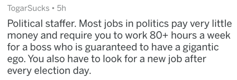 Text - TogarSucks • 5h Political staffer. Most jobs in politics pay very little money and require you to work 80+ hours a week for a boss who is guaranteed to have a gigantic ego. You also have to look for a new job after every election day.