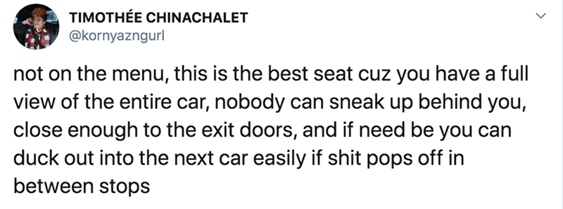 Text - TIMOTHÉE CHINACHALET @kornyazngurl not on the menu, this is the best seat cuz you have a full view of the entire car, nobody can sneak up behind you, close enough to the exit doors, and if need be you can duck out into the next car easily if shit pops off in between stops