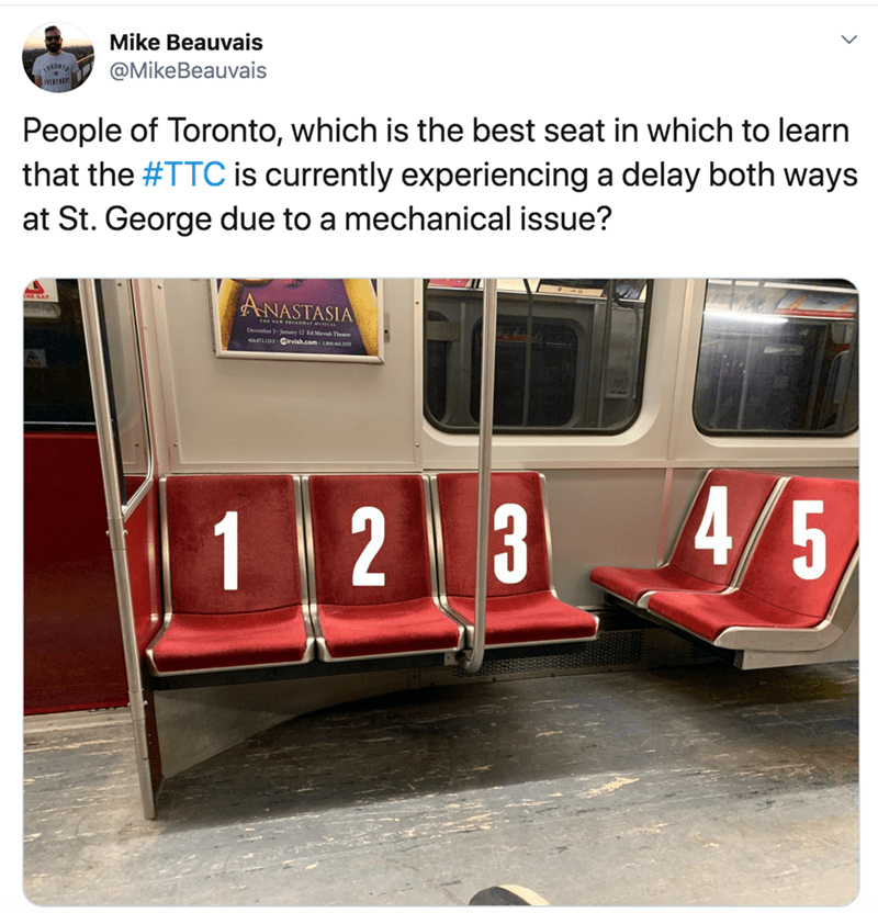 Transport - Mike Beauvais @MikeBeauvais ONONI People of Toronto, which is the best seat in which to learn that the #TTC is currently experiencing a delay both ways at St. George due to a mechanical issue? ANASTASIA December 3-Juary 12 4 Mir The Girvish.comL 4/5 123