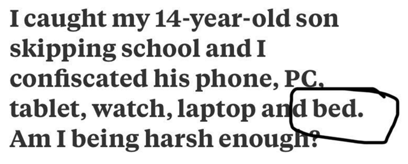 Text - I caught my 14-year-old son skipping school and I confiscated his phone, PC. tablet, watch, laptop and bed. Am I being harsh enough?