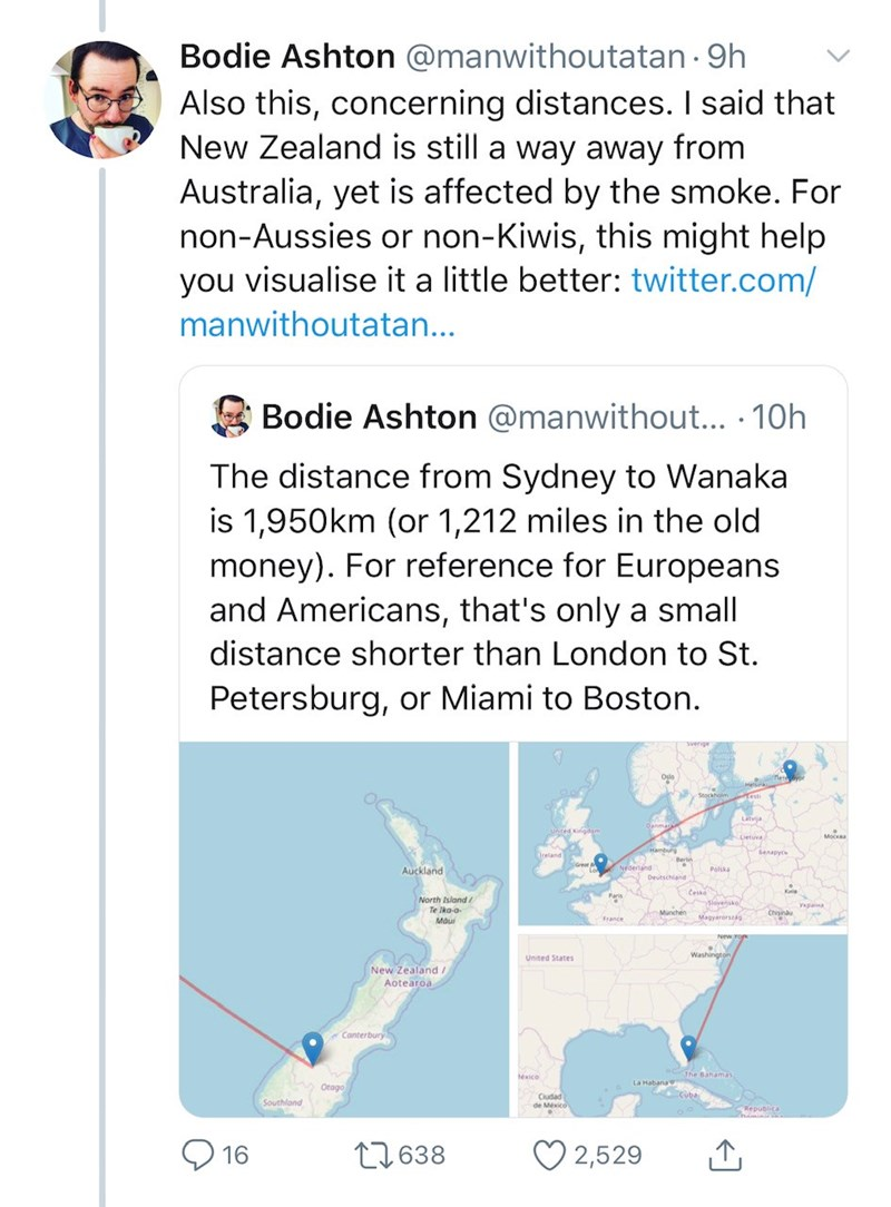 Text - Bodie Ashton @manwithoutatan · 9h Also this, concerning distances. I said that New Zealand is still a way away from Australia, yet is affected by the smoke. For non-Aussies or non-Kiwis, this might help you visualise it a little better: twitter.com/ manwithoutatan... Bodie Ashton @manwithout... · 10h The distance from Sydney to Wanaka is 1,950km (or 1,212 miles in the old money). For reference for Europeans and Americans, that's only a small distance shorter than London to St. Petersburg,
