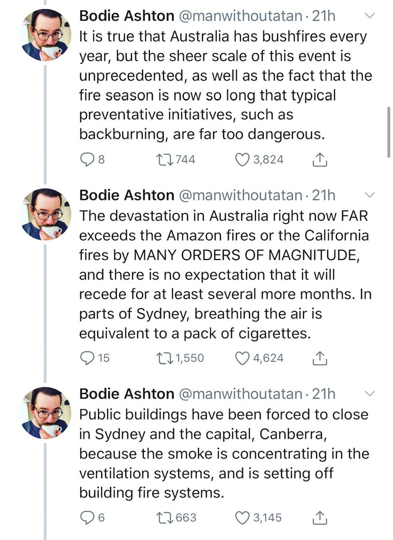 Text - Bodie Ashton @manwithoutatan 21h It is true that Australia has bushfires every year, but the sheer scale of this event is unprecedented, as well as the fact that the fire season is now so long that typical preventative initiatives, such as backburning, are far too dangerous. 27744 3,824 8 Bodie Ashton @manwithoutatan · 21h The devastation in Australia right now FAR exceeds the Amazon fires or the California fires by MANY ORDERS OF MAGNITUDE, and there is no expectation that it will recede