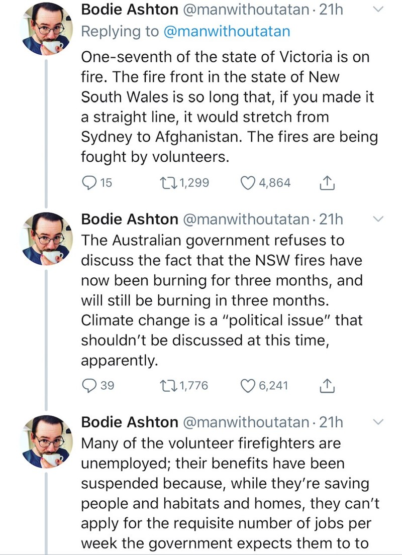 Text - Bodie Ashton @manwithoutatan · 21h Replying to @manwithoutatan One-seventh of the state of Victoria is on fire. The fire front in the state of New South Wales is so long that, if you made it a straight line, it would stretch from Sydney to Afghanistan. The fires are being fought by volunteers. 271,299 4,864 15 Bodie Ashton @manwithoutatan · 21h The Australian government refuses to discuss the fact that the NSW fires have now been burning for three months, and will still be burning in thre