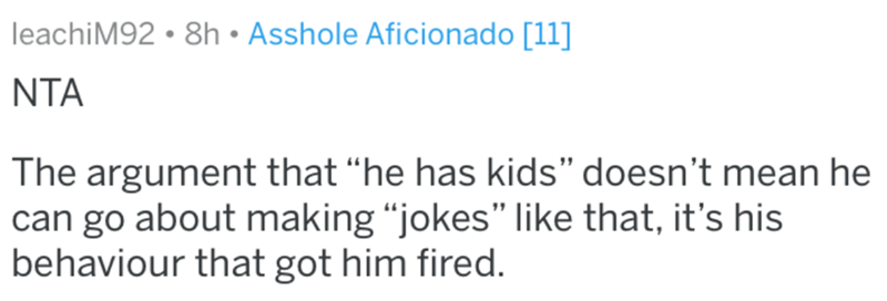 "Text - leachiM92 • 8h • Asshole Aficionado [11] NTA The argument that ""he has kids"" doesn't mean he can go about making ""jokes"" like that, it's his behaviour that got him fired."