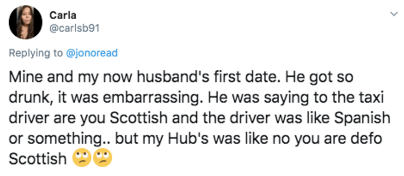 Text - Carla @carlsb91 Replying to @jonoread Mine and my now husband's first date. He got so drunk, it was embarrassing. He was saying to the taxi driver are you Scottish and the driver was like Spanish or something.. but my Hub's was like no you are defo Scottish