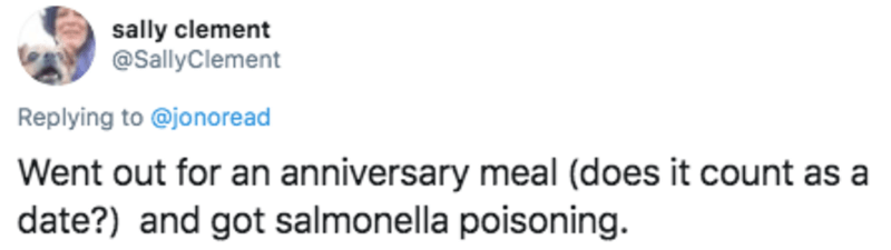 Text - sally clement @SallyClement Replying to @jonoread Went out for an anniversary meal (does it count as a date?) and got salmonella poisoning.