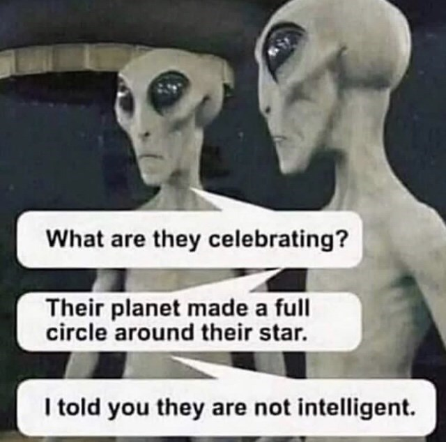 Photo caption - What are they celebrating? Their planet made a full circle around their star. I told you they are not intelligent.