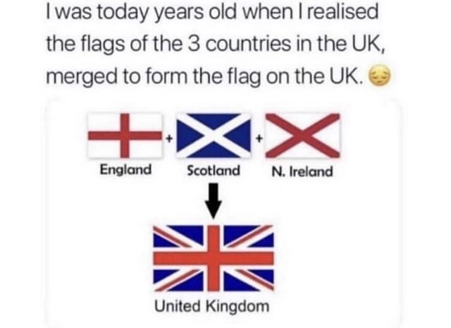 Text - I was today years old when I realised the flags of the 3 countries in the UK, merged to form the flag on the UK. England Scotland N. Ireland United Kingdom