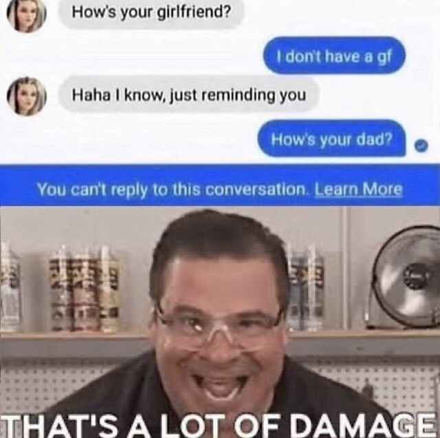 Face - How's your girlfriend? I don't have a gf Haha I know, just reminding you How's your dad? You can't reply to this conversation. Learn More THAT'S A LOT OF DAMAGE