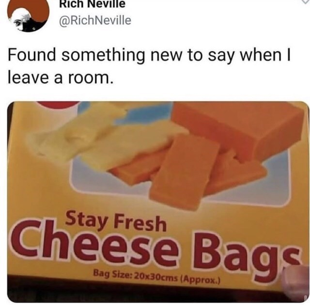 Text - Rich Neville @RichNeville Found something new to say when I leave a room. Stay Fresh Cheese Bags Bag Size: 20x30cms (Approx.)