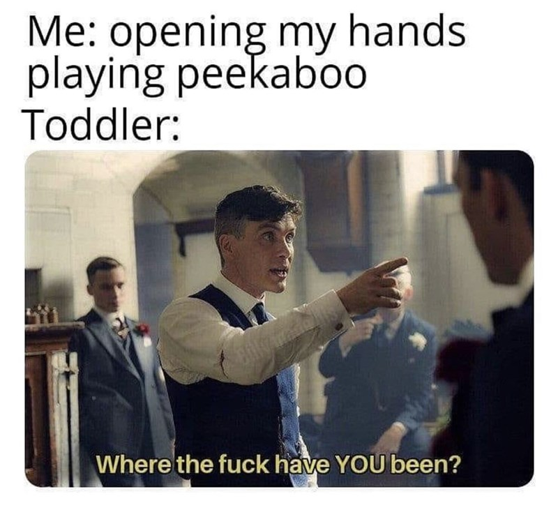 Text - Me: opening my hands playing peekab00 Toddler: Where the fuck have YOU been?