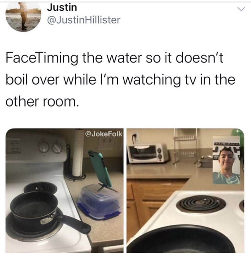 Product - Justin @JustinHillister FaceTiming the water so it doesn't boil over while l'm watching tv in the other room. @JokeFolk SIEHIRAR RR