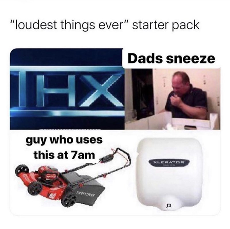 "Product - ""loudest things ever"" starter pack Dads sneeze İHX guy who uses this at 7am XLERATOR"